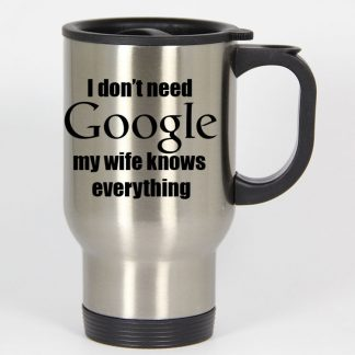 I Dont Need Google My Wife Knows Everything travel mugs coffee mug tea mug
