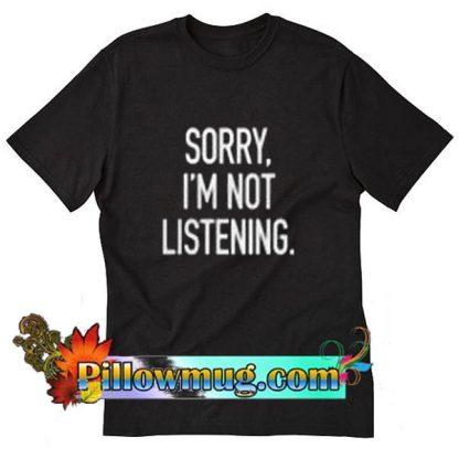 Sorry I'm Not Listening T-Shirt