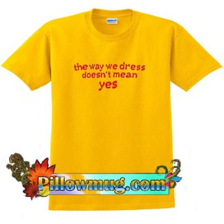 The Way We Dress Doesn't Mean Yes T-Shirt
