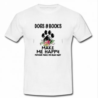 Dogs and book make me happy humans make my head hurt T Shirt SU