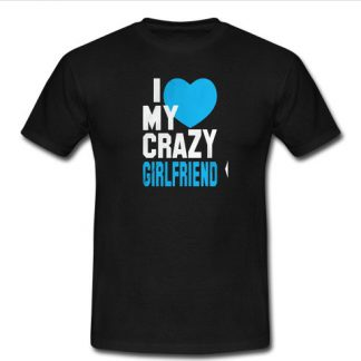 I love my crazy girlfriend T Shirt SU