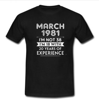March 1981 I'm not 38 I'm 18 with 20 years of experience T Shirt SU