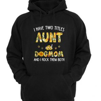 Sunflower I have two titles aunt and dog mom and I rock them both Hoodie SU
