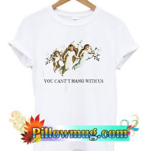 You Can't Hang With Us T Shirt SU