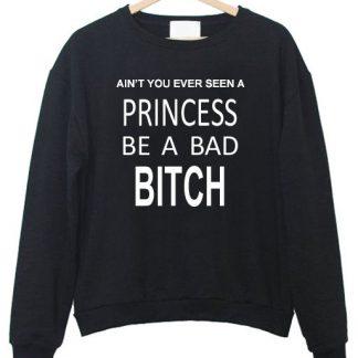 Ain't You Ever Seen a Princess be A Bad Bitch Sweatshirt AY